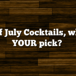4th of July Cocktails, what is YOUR pick?