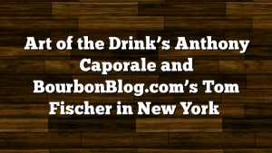 Art of the Drink's Anthony Caporale and BourbonBlog.com's Tom Fischer in New York