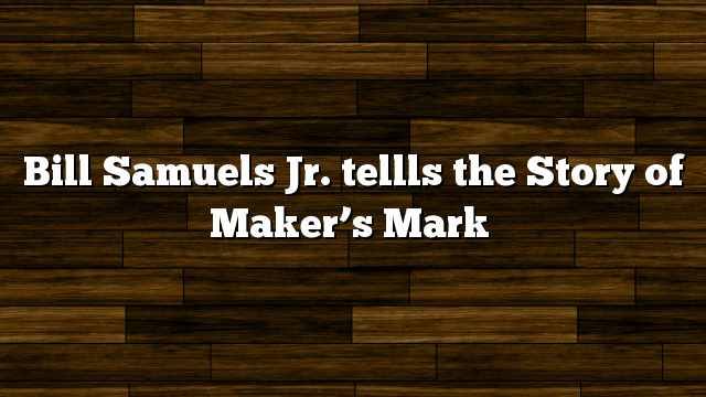Bill Samuels Jr. tellls the Story of Maker's Mark