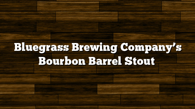 Bluegrass Brewing Company's Bourbon Barrel Stout