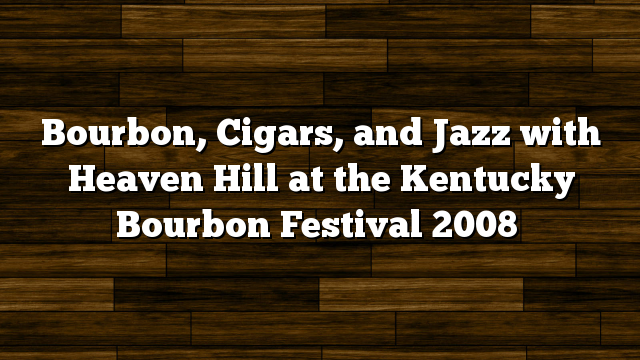 Bourbon, Cigars, and Jazz with Heaven Hill at the Kentucky Bourbon Festival 2008