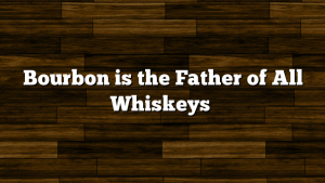 Bourbon is the Father of All Whiskeys
