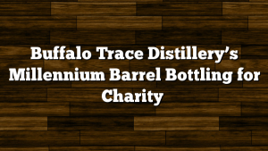 Buffalo Trace Distillery's Millennium Barrel Bottling for Charity