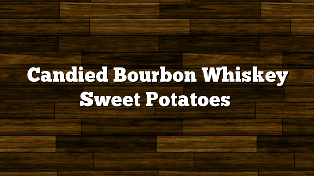 Candied Bourbon Whiskey Sweet Potatoes