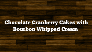 Chocolate Cranberry Cakes with Bourbon Whipped Cream