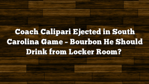 Coach Calipari Ejected in South Carolina Game – Bourbon He Should Drink from Locker Room?