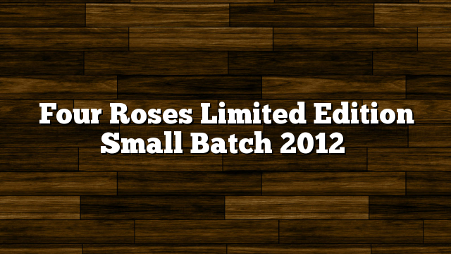 Four Roses Limited Edition Small Batch 2012