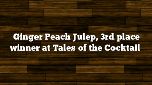 Ginger Peach Julep, 3rd place winner at Tales of the Cocktail