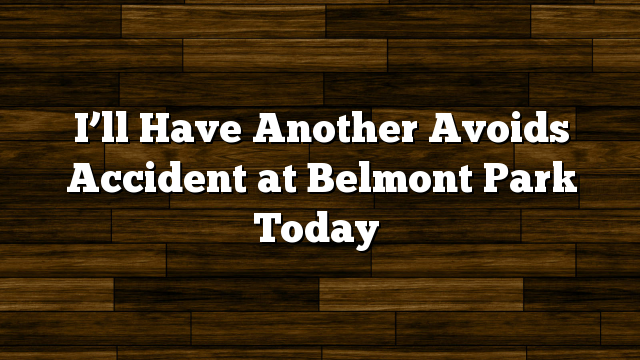 I'll Have Another Avoids Accident at Belmont Park Today
