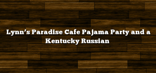 Lynn's Paradise Cafe Pajama Party and a Kentucky Russian