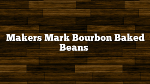 Makers Mark Bourbon Baked Beans