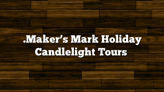 .Maker's Mark Holiday Candlelight Tours