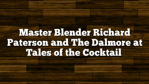 Master Blender Richard Paterson and The Dalmore at Tales of the Cocktail
