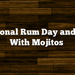 National Rum Day and Fun With Mojitos