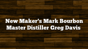 New Maker's Mark Bourbon Master Distiller Greg Davis