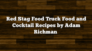Red Stag Food Truck Food and Cocktail Recipes by Adam Richman