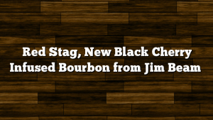 Red Stag, New Black Cherry Infused Bourbon from Jim Beam