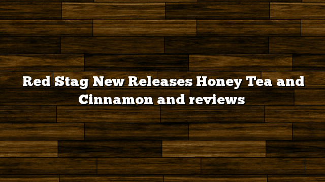 Red Stag New Releases Honey Tea and Cinnamon and reviews