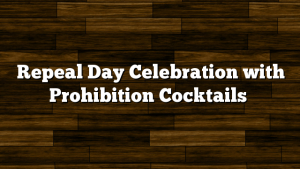 Repeal Day Celebration with Prohibition Cocktails