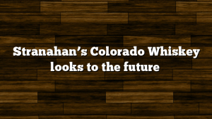 Stranahan's Colorado Whiskey looks to the future