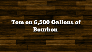 Tom on 6,500 Gallons of Bourbon