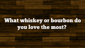 What whiskey or bourbon do you love the most?