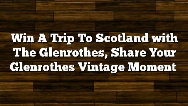 Win A Trip To Scotland with The Glenrothes, Share Your Glenrothes Vintage Moment